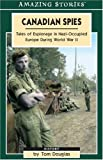 Douglas, Tom: Canadian Spies: Tales Of Espionage In Nazi-Occupied Europe During World War II