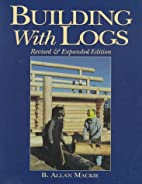 Building with Logs by B. Allan Mackie