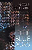 Brossard, Nicole: The Blue Books: A Book / Turn of a Pang / French Kiss, or, A Pang&#39;s Progress