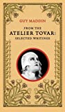 Maddin, Guy: From the Atelier Tovar: Selected Writings