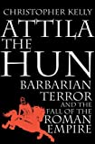 Kelly, Christopher: Attila the Hun: Barbarian Terror and the Fall of the Roman Empire