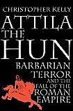 Kelly, Christopher: Attila the Hun: Barbarian Terror and the Fall of the Roman Empire