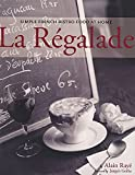 Raye, Alain: La Regalade: Simple French Bistro Food at Home