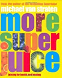 Straten, Michael Van: More Super Juice: Juicing for Health and Healing
