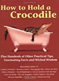 The Diagram Group: How to Hold a Crocodile: Plus Hundreds of Other Practical Tips, Fascinating Facts and Wicked Wisdom