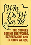 Why Do We Say It The Stories Behind the Words, Expressions and Cliches We Use