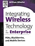 Wheeler, William: Integrating Wireless Technology in the Enterprise: Pdas, Blackberries, and Mobile Devices