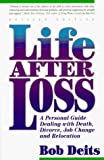 Deits, Bob: Life After Loss: A Personal Guide Dealing With Death, Divorce, Job Change and Relocation