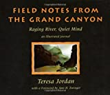 Jordan, Teresa: Field Notes from the Grand Canyon: Raging River, Quiet Mind  An Illustrated Journal