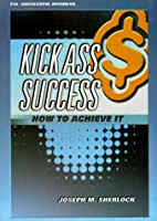 Kick Ass Success: How to Achieve It (PSI…