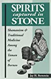 Jay H. Bernstein: Spirits Captured in Stone: Shamanism and Traditional Medicine Among the Taman of Borneo