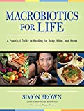 Brown, Simon: Macrobiotics for Life: A Practical Guide to Healing for Body, Mind, and Heart