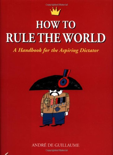 how-to-rule-the-world-a-handbook-for-the-aspiring-dictator