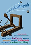 Gurstelle, William: The Art of the Catapult : Build Greek Ballistae, Roman Onagers, English Trebuchets, and More Ancient Artillery