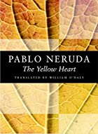 The Yellow Heart by Pablo Neruda