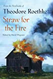 Roethke, Theodore: Straw for the Fire: From the Notebooks of Theodore Roethke