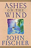 Fischer, John: Ashes on the Wind (Lifeskills for Men)