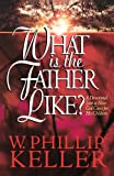 Keller, W. Phillip: What Is the Father Like?: A Devotional Look at How God Cares for His Children