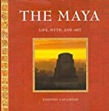 Laughton, Timothy: The Maya: Life, Myth, and Art