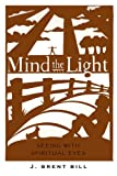 Bill, J. Brent: Mind the Light: Slearning to See With Spiritual Eyes