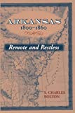 S CHARLES BOLTON: ARKANSAS, 1800-1860: REMOTE & RESTLESS (Histories of Arkansas)