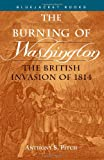 Pitch, Anthony S: The Burning of Washington: The British Invasion of 1814