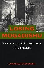 Losing Mogadishu : testing U.S. policy in…