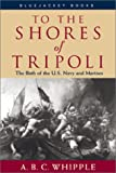 Whipple, A. B. C.: To the Shores of Tripoli: The Birth of the U.S. Navy and Marines