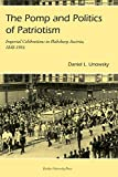 Unowsky, Daniel L.: The Pomp And Politics of Patriotism: Imperial Celebrations in Habsburg Austria, 1848-1916