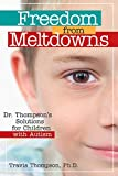 Thompson Ph.D., Travis: Freedom from Meltdowns: Dr. Thompson's Solutions for Children with Autism
