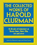 Harold Clurman: The Collected Works of Harold Clurman: Six Decades of Commentary on Theatre, Dance, Music, Film, Arts and Letters