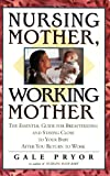 Pryor, Gale: Nursing Mother, Working Mother : The Essential Guide for Breastfeeding and Staying Close to Your Baby after You Return to Work