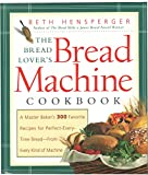 Hensperger, Beth: The Bread Lover's Bread Machine Cookbook: A Master Baker's 300 Favorite Recipes for Perfect-Every-Time Bread-From Every Kind of Machine