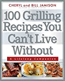 Jamison, Cheryl Alters: 100 Grilling Recipes You Can't Live Without: A Lifelong Companion