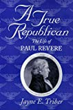 Triber, Jayne E.: A True Republican: The Life of Paul Revere