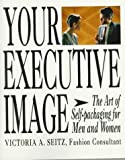 Seitz, Victoria A.: Your Executive Image: The Art of Self-Packaging for Men and Women