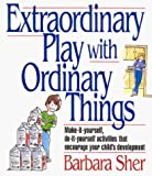 Sher, Barbara: Extraordinary Play With Ordinary Things:  Make-It-Yourself, Do-It-Yourself Activities That Encourage Your Child's Development