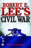 Alexander, Bevin: Robert E. Lee&#39;s Civil War