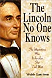 Garrison, Webb B.: Lincoln No One Knows: Unsolved Mysteries of the Man Who Ran the Civil War