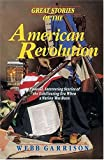 Webb Garrison: Great Stories of the American Revolution: Unusual, Interesting Stories of the Exhilirating Era when a Nation was Born