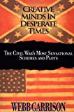Garrison, Webb: Creative Minds in Desperate Times: The Civil War's Most Sensational Schemes and Plots