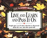 Brown, H. Jackson: Live and Learn and Pass It on: People Ages 5 to 95 Share What They'Ve Discovered About Life, Love, and Other Good Stuff