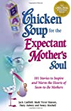 Jack Canfield: Chicken Soup for the Expectant Mother's Soul: 101 Stories to Inspire and Warm the Hearts of Soon-to-Be Mothers (Chicken Soup for the Soul)