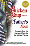 Hansen, Mark Victor: Chicken Soup for the Father's Soul: Stories to Open the Hearts and Rekindle the Spirits of Fathers