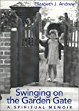 Andrew, Elizabeth J.: Swinging on the Garden Gate: A Spiritual Memoir