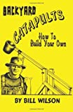 Wilson, Bill: Backyard Catapults: How to Build Your Own