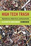 Grossman, Elizabeth: High Tech Trash: Digital Devices, Hidden Toxins, And Human Health