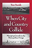 Daniels, Thomas L.: When City and Country Collide: Managing Growth in the Metropolitan Fringe