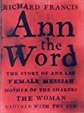 Francis, Richard: Ann the Word: The Story of Ann Lee, Female Messiah, Mother of the Shakers
