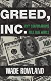 Wade Rowland: Greed, Inc.: Why Corporations Rule Our World